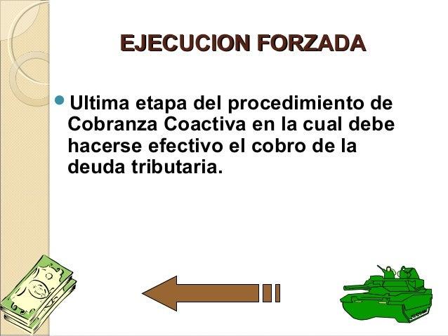EJECUCION FORZADAEJECUCION FORZADA Ultima etapa del procedimiento de Cobranza Coactiva en la cual debe hacerse efectivo e...