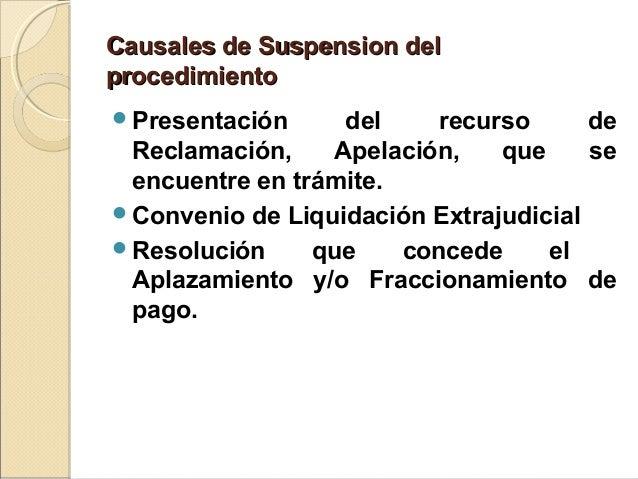 Causales de Suspension delCausales de Suspension del procedimientoprocedimiento Presentación del recurso de Reclamación, ...