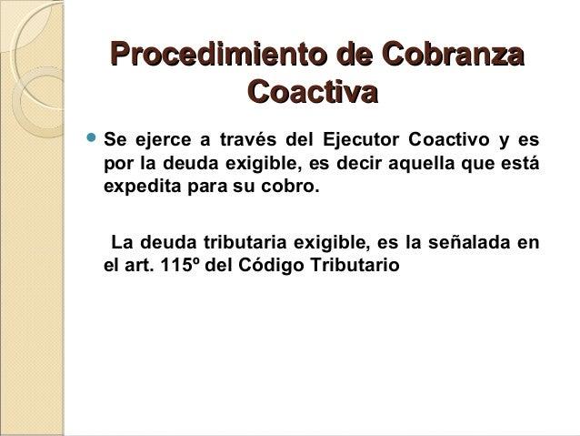 Procedimiento de CobranzaProcedimiento de Cobranza CoactivaCoactiva  Se ejerce a través del Ejecutor Coactivo y es por la...