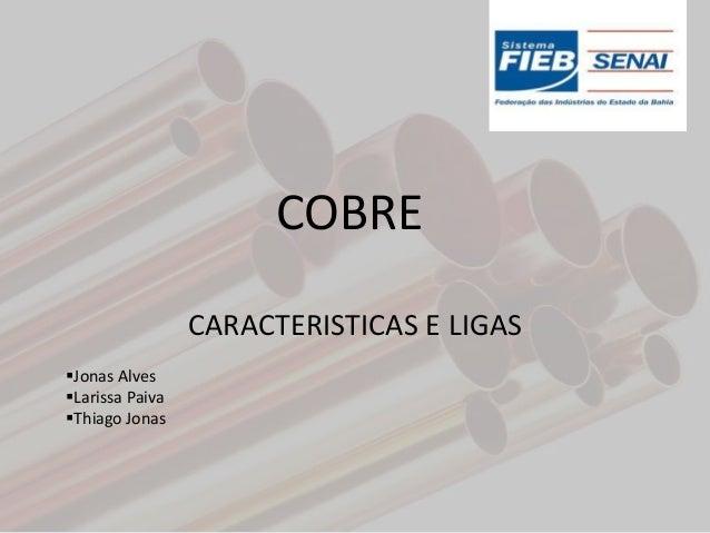 COBRE                 CARACTERISTICAS E LIGASJonas AlvesLarissa PaivaThiago Jonas