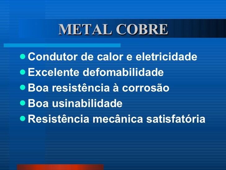 METAL COBRE <ul><li>Condutor de calor e eletricidade </li></ul><ul><li>Excelente defomabilidade </li></ul><ul><li>Boa resi...