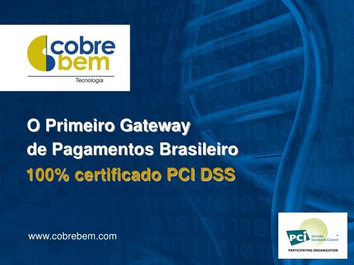 O Primeiro Gatewayde Pagamentos Brasileiro100% certificado PCI DSSwww.cobrebem.com