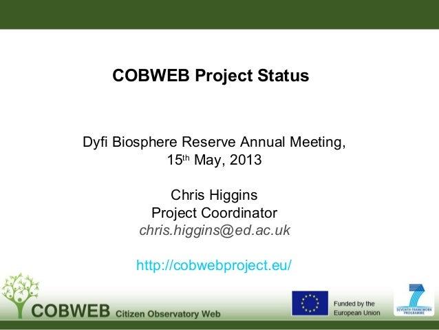 COBWEB Project StatusDyfi Biosphere Reserve Annual Meeting,15thMay, 2013Chris HigginsProject Coordinatorchris.higgins@ed.a...
