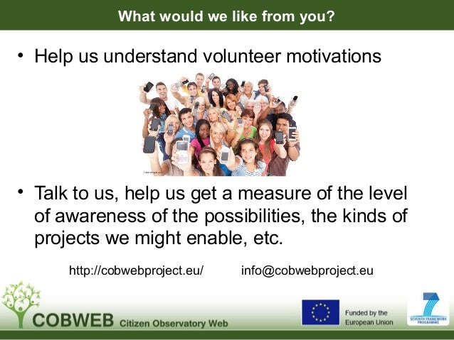 What would we like from you?• Help us understand volunteer motivations• Talk to us, help us get a measure of the levelof a...