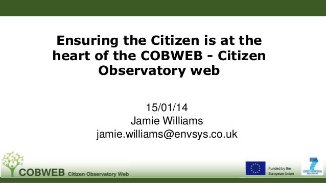 Ensuring the Citizen is at the heart of the COBWEB - Citizen Observatory web 15/01/14 Jamie Williams jamie.williams@envsys...