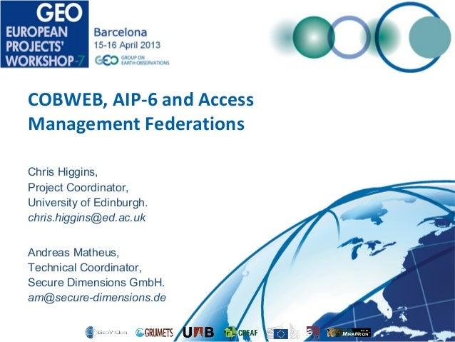 COBWEB, AIP-6 and Access Management Federations Chris Higgins, Project Coordinator, University of Edinburgh. chris.higgins...
