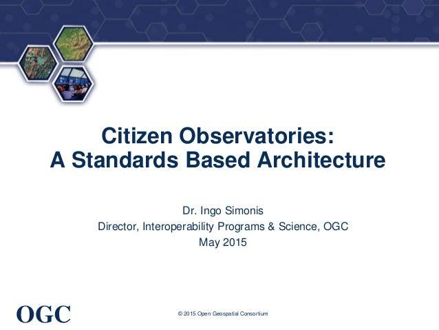 ® OGC Citizen Observatories: A Standards Based Architecture Dr. Ingo Simonis Director, Interoperability Programs & Science...