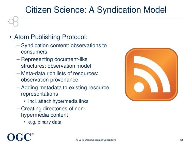 OGC ® Citizen Science: A Syndication Model • Atom Publishing Protocol: – Syndication content: observations to consumers – ...