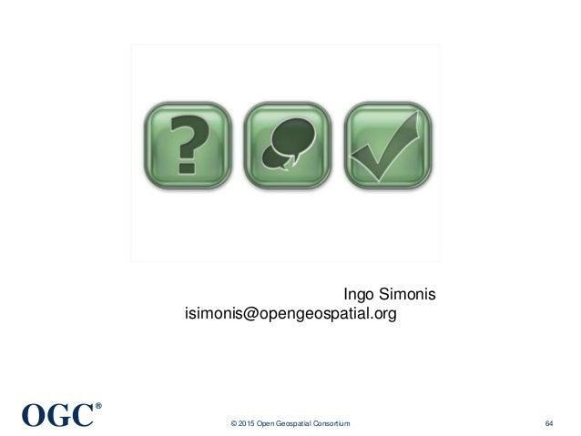 OGC ® © 2015 Open Geospatial Consortium 64 Ingo Simonis isimonis@opengeospatial.org
