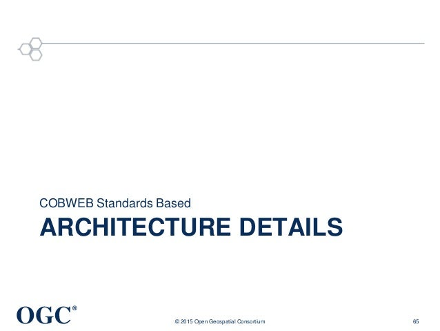 OGC ® ARCHITECTURE DETAILS COBWEB Standards Based © 2015 Open Geospatial Consortium 65