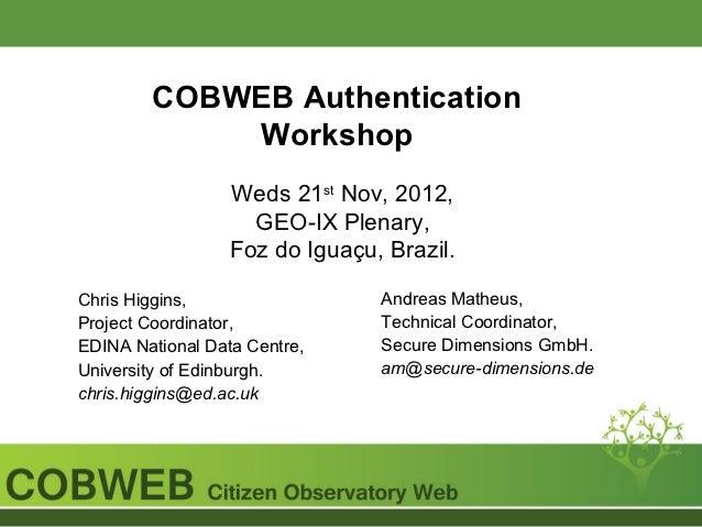 COBWEB Authentication            Workshop                  Weds 21st Nov, 2012,                    GEO-IX Plenary,        ...