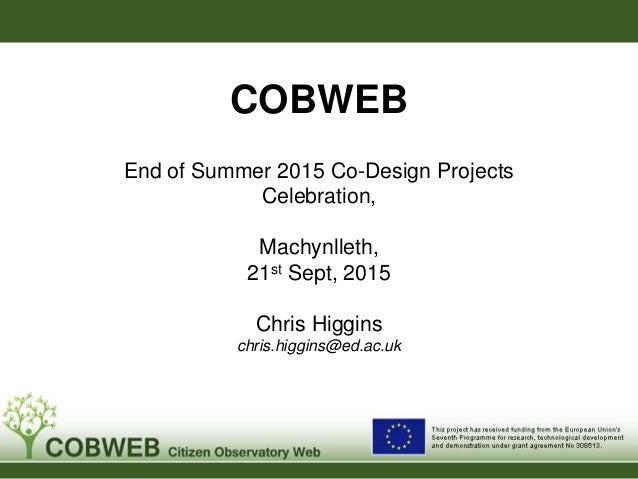 COBWEB End of Summer 2015 Co-Design Projects Celebration, Machynlleth, 21st Sept, 2015 Chris Higgins chris.higgins@ed.ac.u...