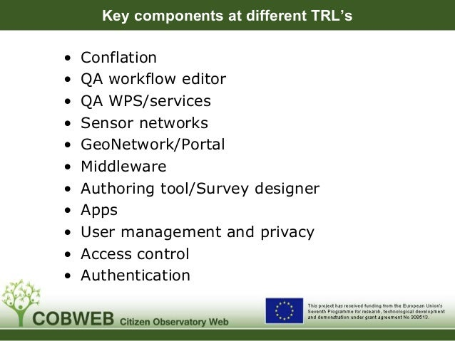 Key components at different TRL's • Conflation • QA workflow editor • QA WPS/services • Sensor networks • GeoNetwork/Porta...