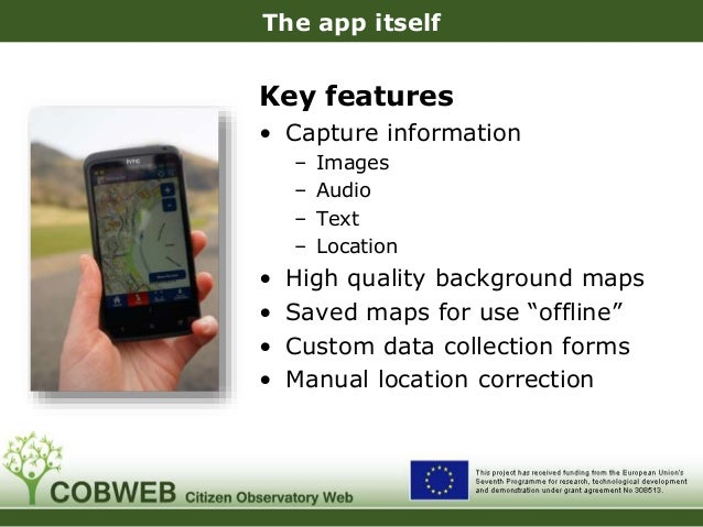 The app itself Key features • Capture information – Images – Audio – Text – Location • High quality background maps • Save...
