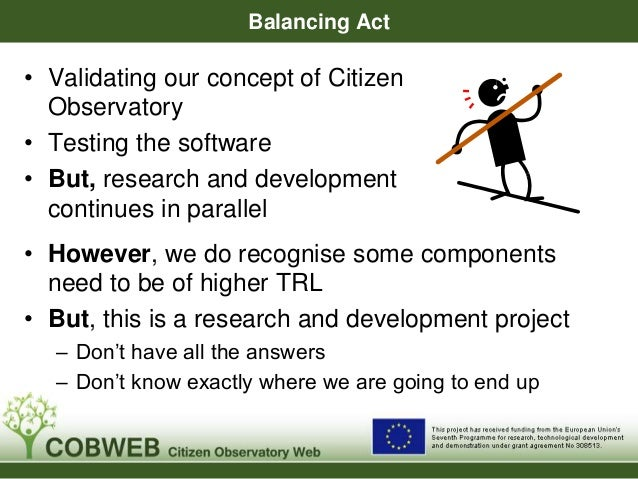 Balancing Act • Validating our concept of Citizen Observatory • Testing the software • But, research and development conti...