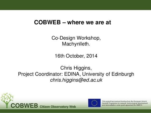 COBWEB – where we are at  Co-Design Workshop,  Machynlleth.  16th October, 2014  Chris Higgins,  Project Coordinator: EDIN...
