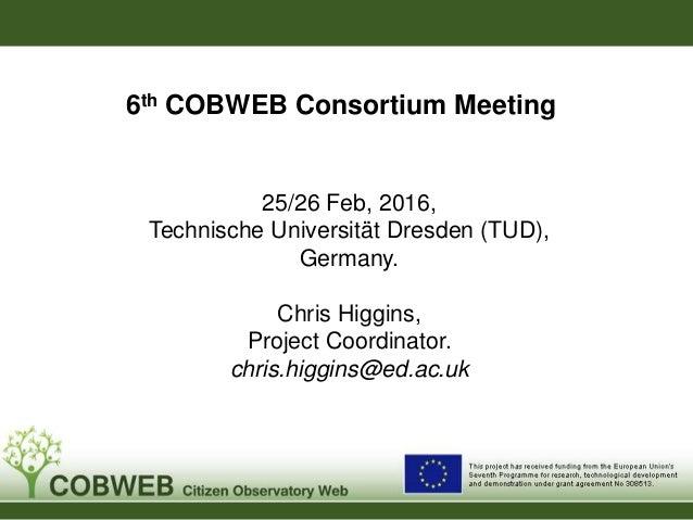 6th COBWEB Consortium Meeting 25/26 Feb, 2016, Technische Universität Dresden (TUD), Germany. Chris Higgins, Project Coord...