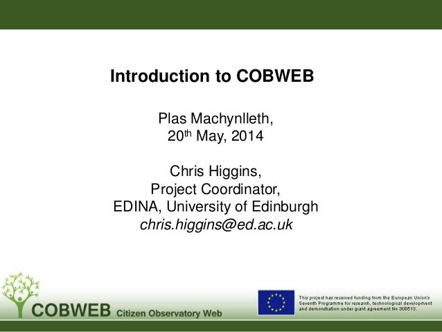 Introduction to COBWEB Plas Machynlleth, 20th May, 2014 Chris Higgins, Project Coordinator, EDINA, University of Edinburgh...