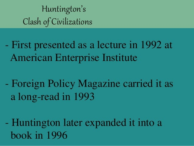 samuel p huntingtons clash of civilizations The clash of civilizations samuel p huntington foreign affairs summer  1993, v72, n3, p22(28) from the academic index (database on utcat system.