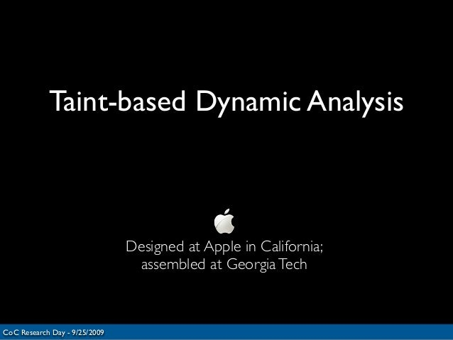 Taint-based Dynamic AnalysisCoC Research Day - 9/25/2009Designed at Apple in California;assembled at GeorgiaTech