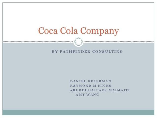 Coca Cola Company BY PATHFINDER CONSULTING  DANIEL GELERMAN RAYMOND M HICKS ABUDOUHAIPAER MAIMAITI AMY WANG