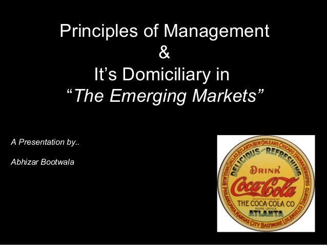 "Principles of Management&It's Domiciliary in""The Emerging Markets""A Presentation by..Abhizar Bootwala"