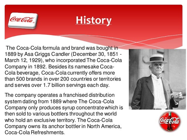 a history of coca cola The coca-cola company is an american corporation, and manufacturer, retailer, and marketer of nonalcoholic beverage concentrates and syrups the company is best known for its flagship product coca-cola , invented in 1886 by pharmacist john stith pemberton in atlanta , georgia  [3.