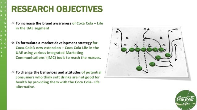 RESEARCH OBJECTIVES  To increase the brand awareness of Coca Cola – Life in the UAE segment  To formulate a market devel...
