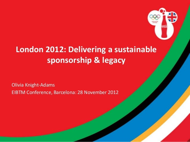London 2012: Delivering a sustainable        sponsorship & legacyOlivia Knight-AdamsEIBTM Conference, Barcelona: 28 Novemb...