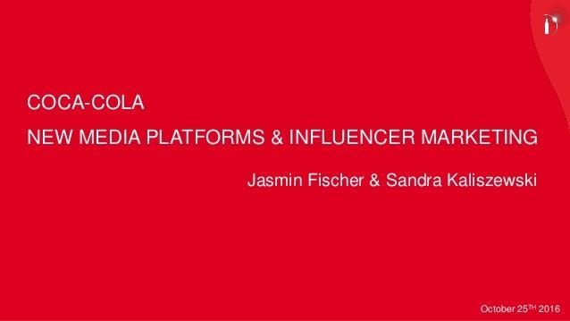 NEW MEDIA PLATFORMS & INFLUENCER MARKETING October 25TH 2016 COCA-COLA Jasmin Fischer & Sandra Kaliszewski