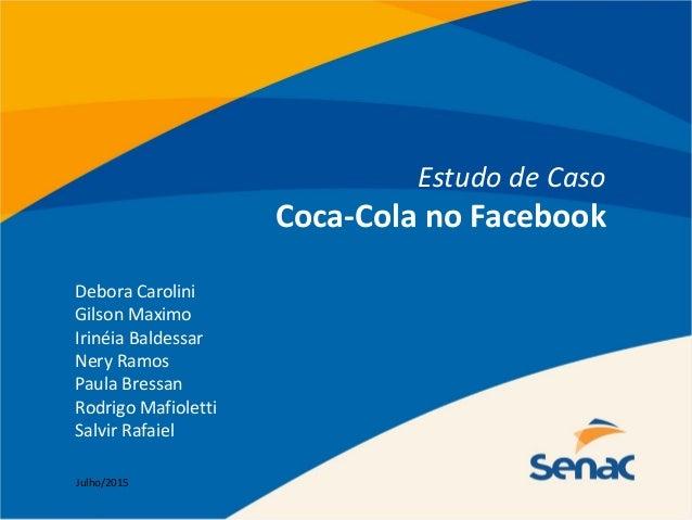 Estudo de Caso Coca-Cola no Facebook Debora Carolini Gilson Maximo Irinéia Baldessar Nery Ramos Paula Bressan Rodrigo Mafi...