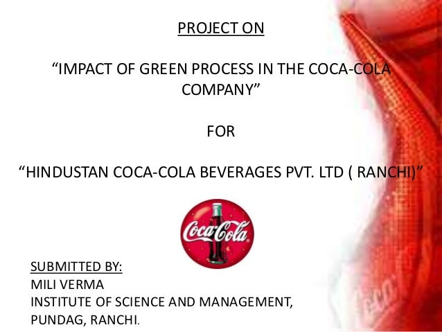 """PROJECT ON """"IMPACT OF GREEN PROCESS IN THE COCA-COLA COMPANY"""" FOR """"HINDUSTAN COCA-COLA BEVERAGES PVT. LTD ( RANCHI)"""" SUBMI..."""