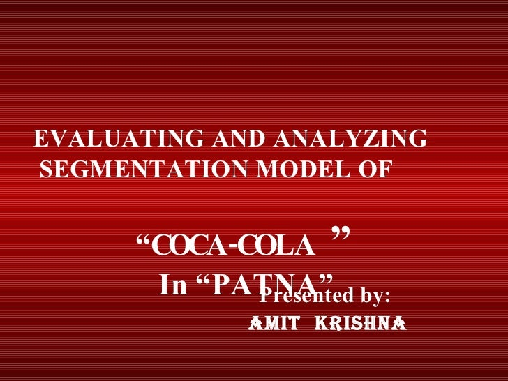 "Presented by:  Amit  kRISHNA EVALUATING AND ANALYZING  SEGMENTATION MODEL OF  "" COCA-COLA  "" In ""PATNA"""