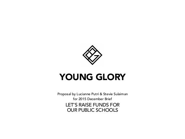 YOUNG GLORY Proposal by Lucianne Putri & Stevie Sulaiman for 2015 December Brief LET'S RAISE FUNDS FOR OUR PUBLIC SCHOOLS