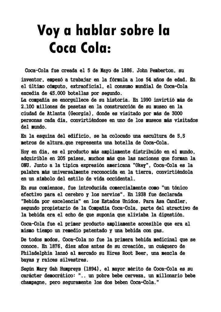 Voy a hablar sobre la       Coca Cola: Coca-Cola fue creada el 5 de Mayo de 1886. John Pemberton, suinventor, empezó a tra...