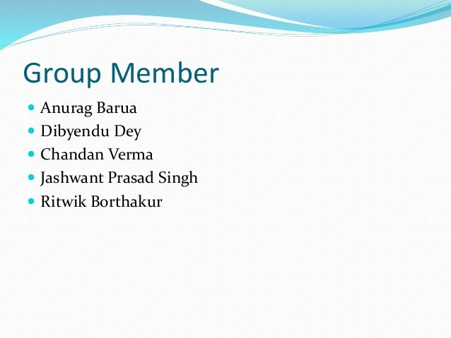 Group Member  Anurag Barua  Dibyendu Dey  Chandan Verma  Jashwant Prasad Singh  Ritwik Borthakur