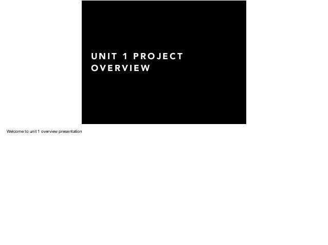 U N I T 1 P R O J E C T O V E R V I E W Welcome to unit 1 overview presentation