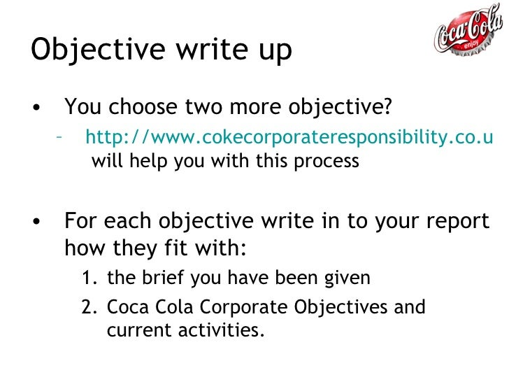 coca cola goals and objectives In 2009 the coca-cola company, along with its bottling partners, outlined their 2020 vision – a single document that holds a shared ambition with specific goals for the business through the year .