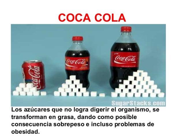 COCA COLA  Los azúcares que no logra digerir el organismo, se transforman en grasa, dando como posible consecuencia sobrep...