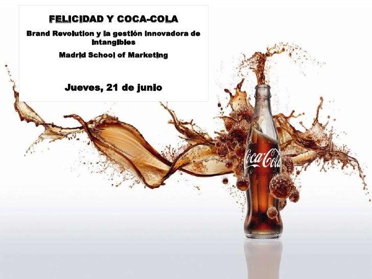 FELICIDAD Y COCA-COLABrand Revolution y la gestión innovadora de               intangibles        Madrid School of Marketi...