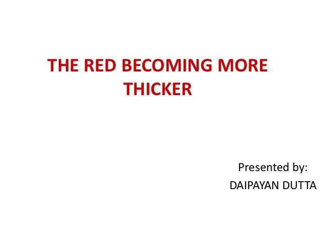 THE RED BECOMING MORE        THICKER                  Presented by:                 DAIPAYAN DUTTA