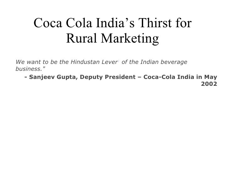 "Coca Cola India's Thirst for Rural Marketing We want to be the Hindustan Lever 1  of the Indian beverage business."" -..."