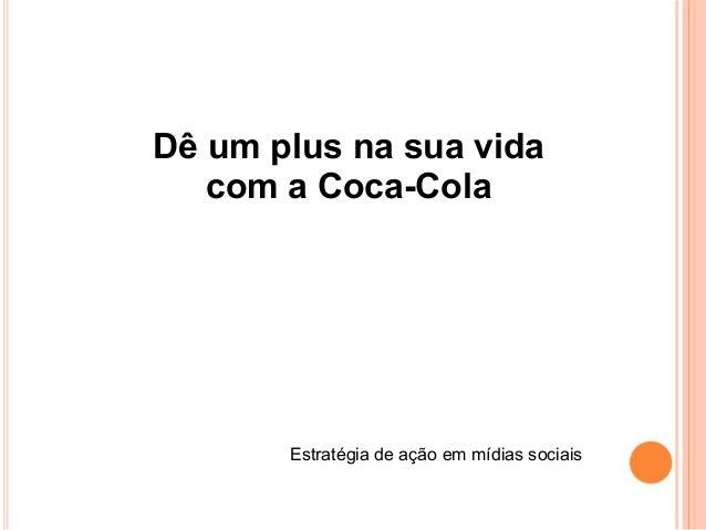 Dê um plus na sua vida com a Coca-Cola Estratégia de ação em mídias sociais