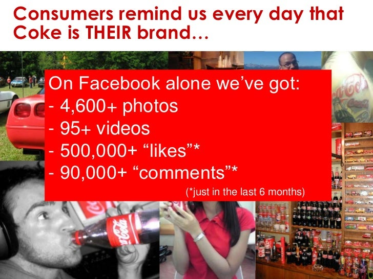 Consumers remind us every day that Coke is THEIR brand…<br />On Facebook alone we've got:<br /><ul><li> 4,600+ photos