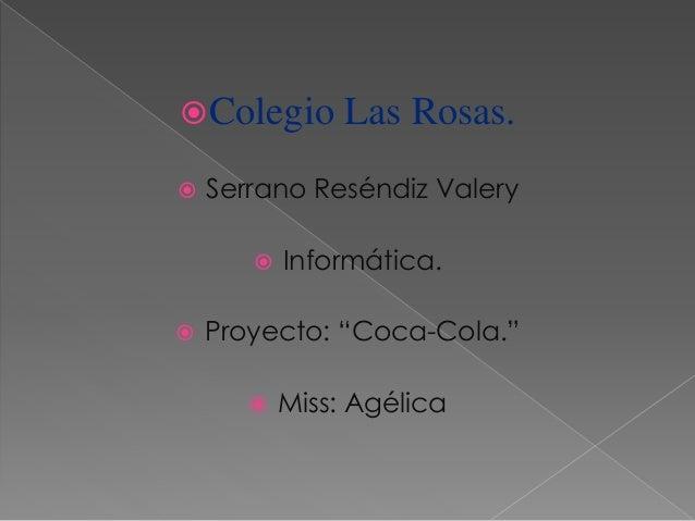 """Colegio Las Rosas.  Serrano Reséndiz Valery  Informática.  Proyecto: """"Coca-Cola.""""  Miss: Agélica"""
