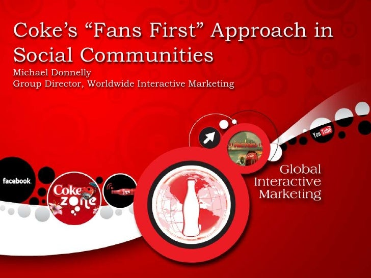 "Coke's ""Fans First"" Approach in Social Communities<br />Michael Donnelly<br />Group Director, Worldwide Interactive Market..."