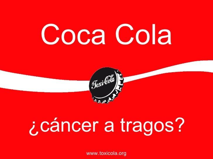 Coca Cola ¿c áncer a tragos? www.toxicola.org
