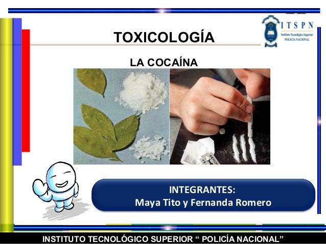 """INSTITUTO TECNOLÓGICO SUPERIOR """" POLICÍA NACIONAL"""" TOXICOLOGÍA LA COCAÍNA INTEGRANTES: Maya Tito y Fernanda Romero"""