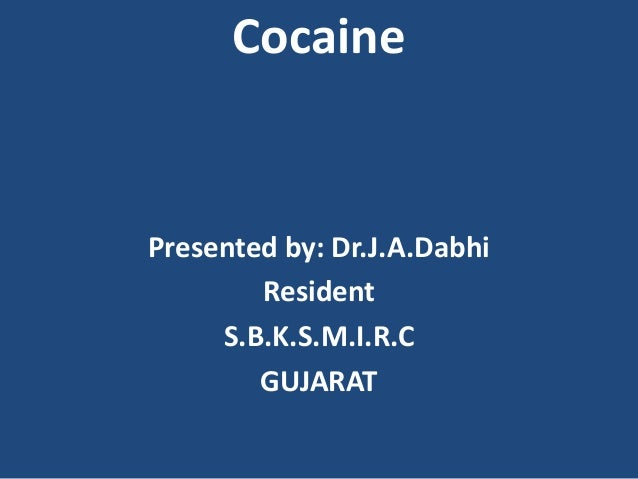 Cocaine Presented by: Dr.J.A.Dabhi Resident S.B.K.S.M.I.R.C GUJARAT