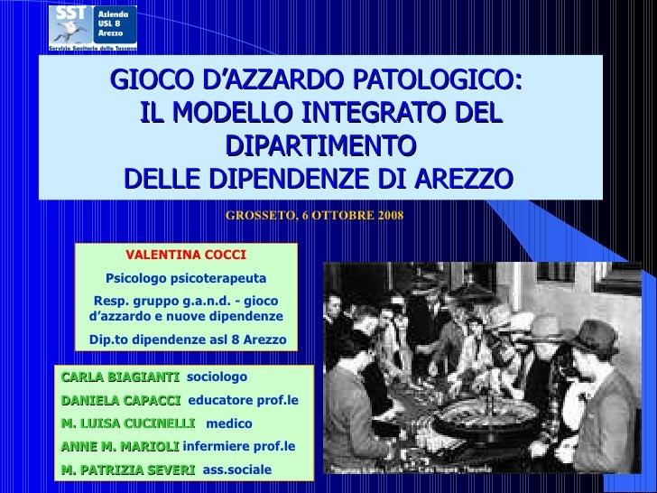 GIOCO D'AZZARDO PATOLOGICO:  IL MODELLO INTEGRATO DEL DIPARTIMENTO DELLE DIPENDENZE DI AREZZO   <ul><li>GROSSETO, 6 OTTOBR...
